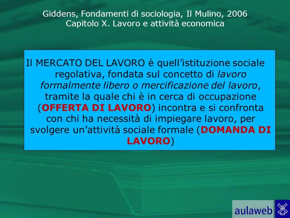 Giddens, Fondamenti di sociologia, Il Mulino, 2006 Capitolo X. Lavoro e attività economica Il MERCATO DEL LAVORO è quellistituzione sociale regolativa