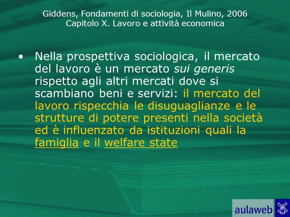 Giddens, Fondamenti di sociologia, Il Mulino, 2006 Capitolo X. Lavoro e attività economica Nella prospettiva sociologica, il mercato del lavoro è un m