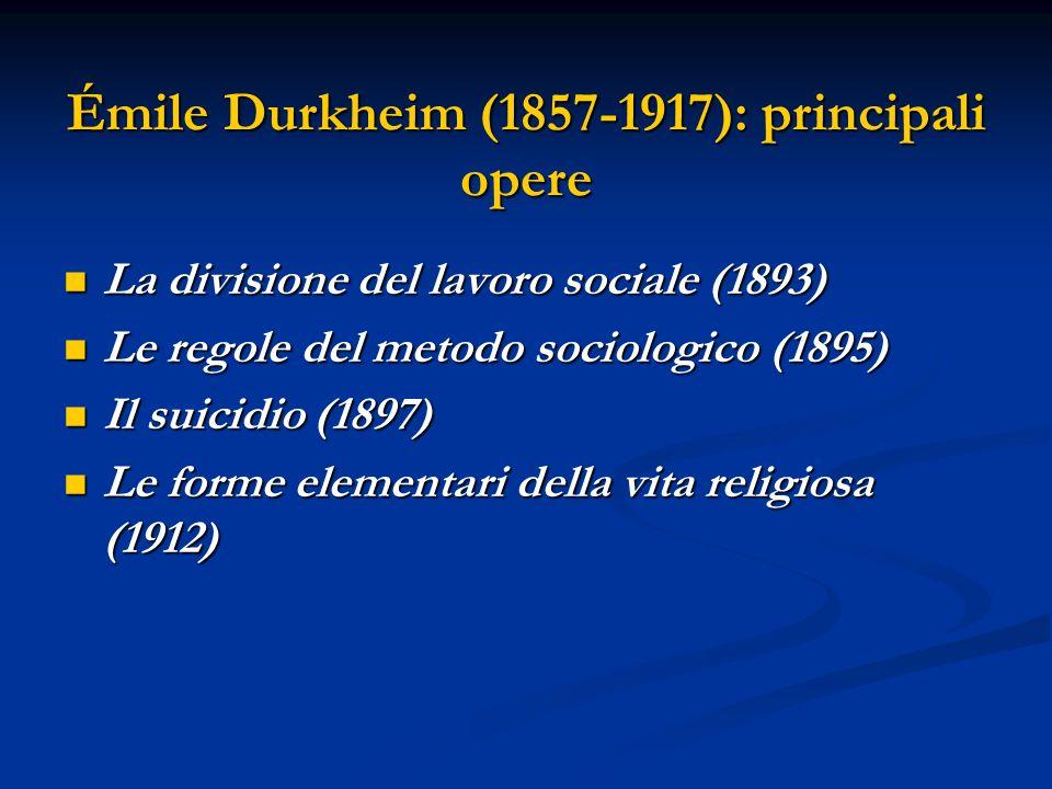 Émile Durkheim (1857-1917): principali opere La divisione del lavoro sociale (1893) La divisione del lavoro sociale (1893) Le regole del metodo sociologico (1895) Le regole del metodo sociologico (1895) Il suicidio (1897) Il suicidio (1897) Le forme elementari della vita religiosa (1912) Le forme elementari della vita religiosa (1912)