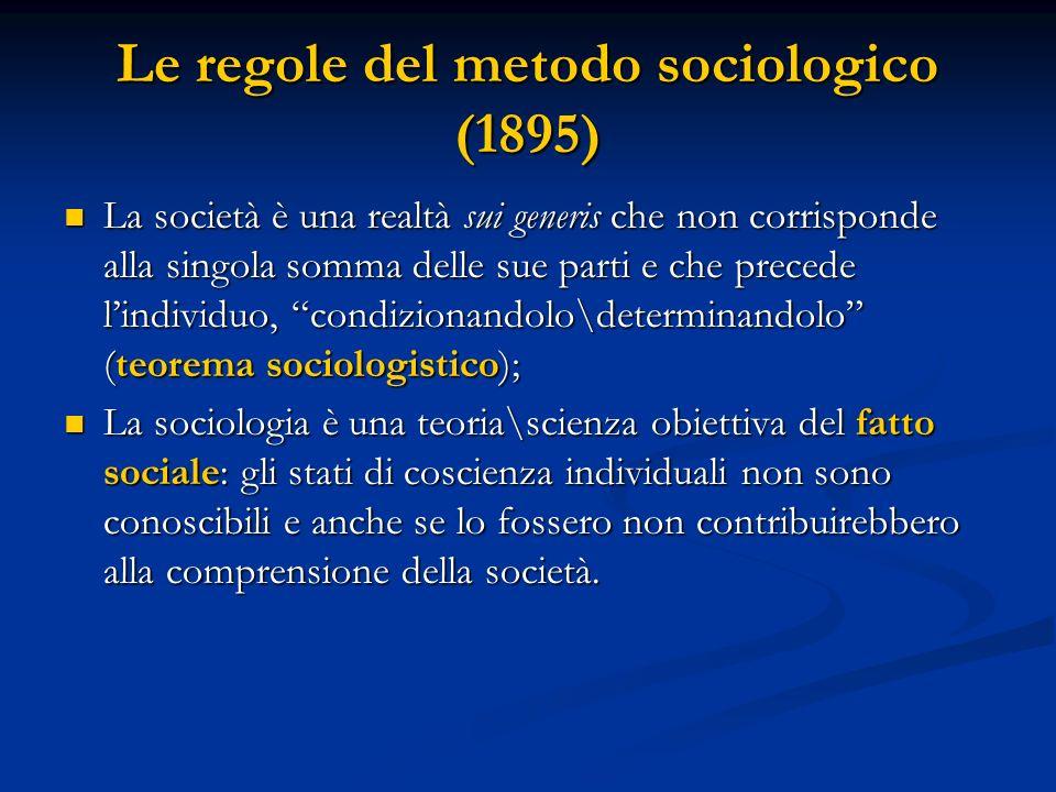 Le regole del metodo sociologico (1895) La società è una realtà sui generis che non corrisponde alla singola somma delle sue parti e che precede lindividuo, condizionandolo\determinandolo (teorema sociologistico); La società è una realtà sui generis che non corrisponde alla singola somma delle sue parti e che precede lindividuo, condizionandolo\determinandolo (teorema sociologistico); La sociologia è una teoria\scienza obiettiva del fatto sociale: gli stati di coscienza individuali non sono conoscibili e anche se lo fossero non contribuirebbero alla comprensione della società.