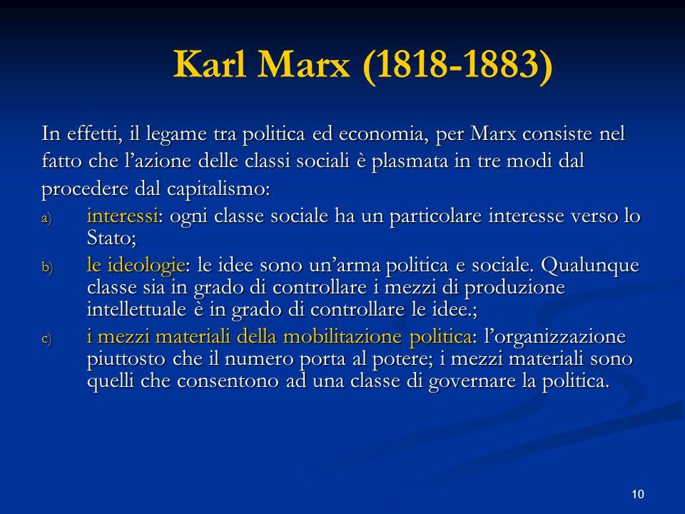 10 Karl Marx (1818-1883) In effetti, il legame tra politica ed economia, per Marx consiste nel fatto che lazione delle classi sociali è plasmata in tr