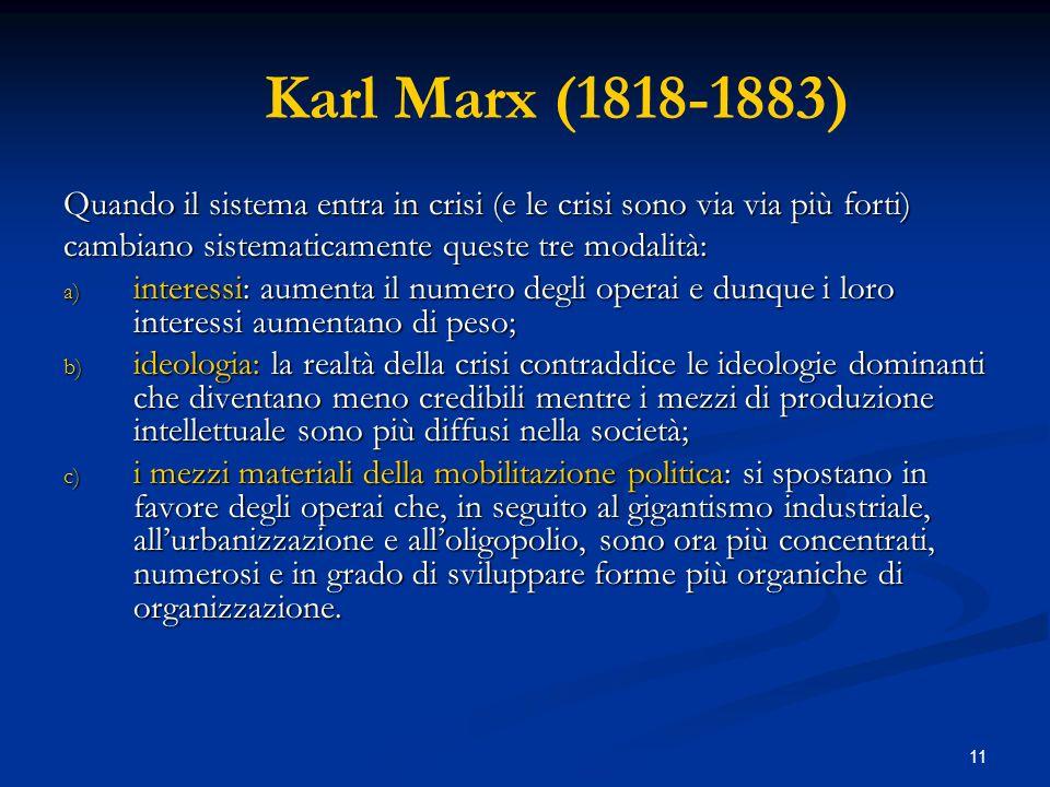 11 Karl Marx (1818-1883) Quando il sistema entra in crisi (e le crisi sono via via più forti) cambiano sistematicamente queste tre modalità: a) intere