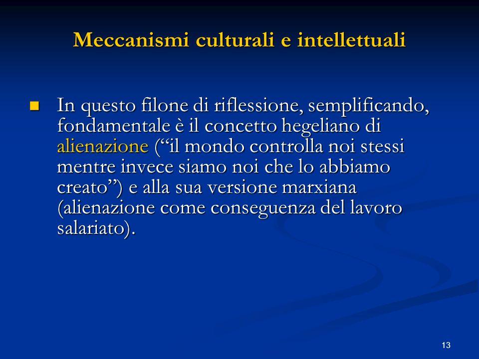 13 Meccanismi culturali e intellettuali In questo filone di riflessione, semplificando, fondamentale è il concetto hegeliano di alienazione (il mondo
