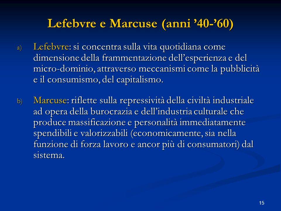 15 Lefebvre e Marcuse (anni 40-60) a) Lefebvre: si concentra sulla vita quotidiana come dimensione della frammentazione dellesperienza e del micro-dom