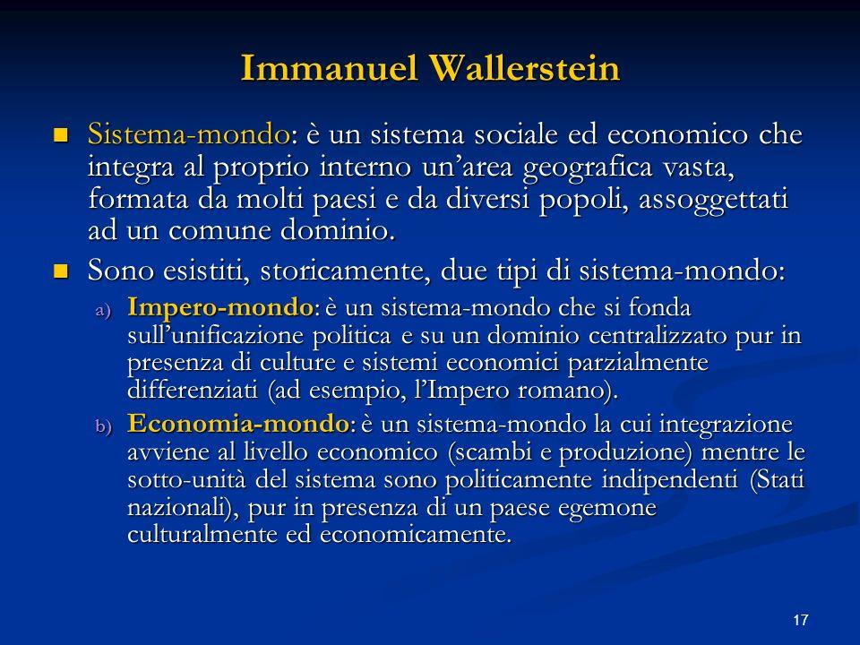 17 Immanuel Wallerstein Sistema-mondo: è un sistema sociale ed economico che integra al proprio interno unarea geografica vasta, formata da molti paes