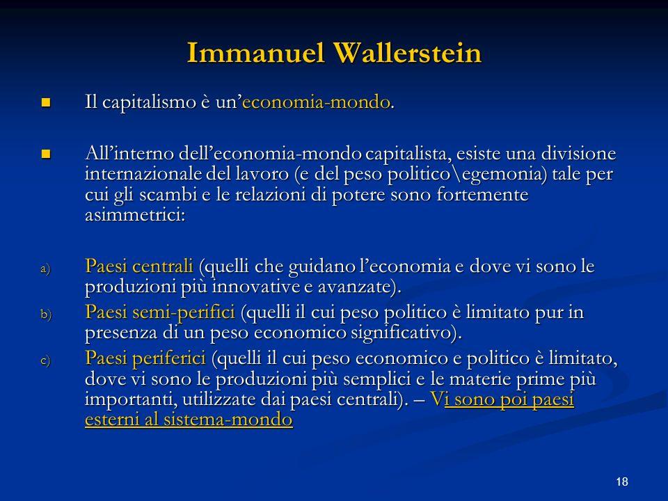 18 Immanuel Wallerstein Il capitalismo è uneconomia-mondo. Il capitalismo è uneconomia-mondo. Allinterno delleconomia-mondo capitalista, esiste una di