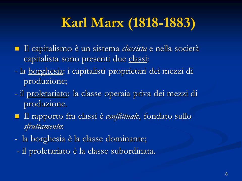 8 Karl Marx (1818-1883) Il capitalismo è un sistema classista e nella società capitalista sono presenti due classi: Il capitalismo è un sistema classi