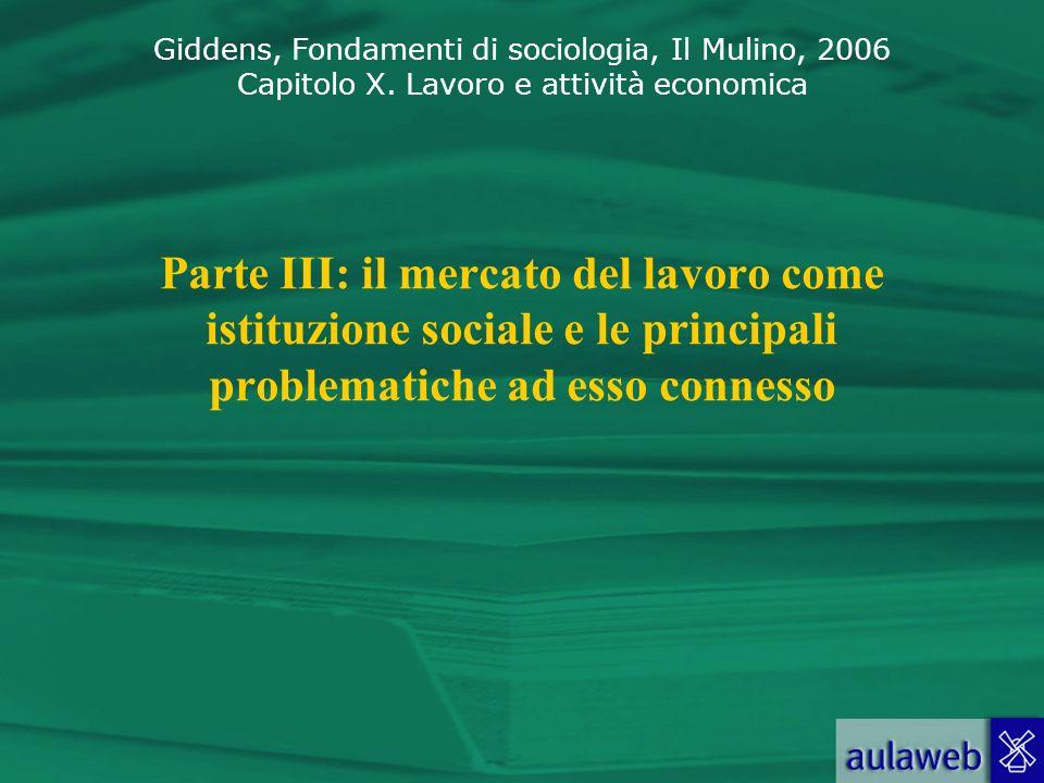 Giddens, Fondamenti di sociologia, Il Mulino, 2006 Capitolo X. Lavoro e attività economica Parte III: il mercato del lavoro come istituzione sociale e