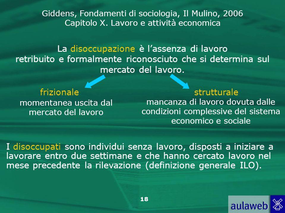 Giddens, Fondamenti di sociologia, Il Mulino, 2006 Capitolo X. Lavoro e attività economica 18 La disoccupazione è lassenza di lavoro retribuito e form