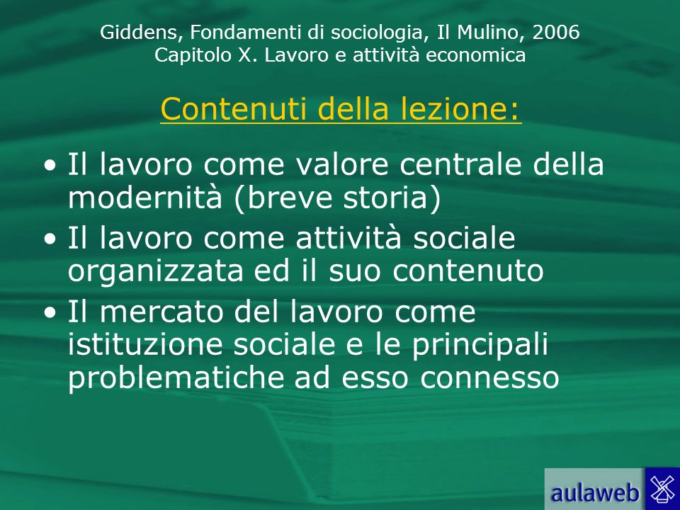 Giddens, Fondamenti di sociologia, Il Mulino, 2006 Capitolo X. Lavoro e attività economica Contenuti della lezione: Il lavoro come valore centrale del