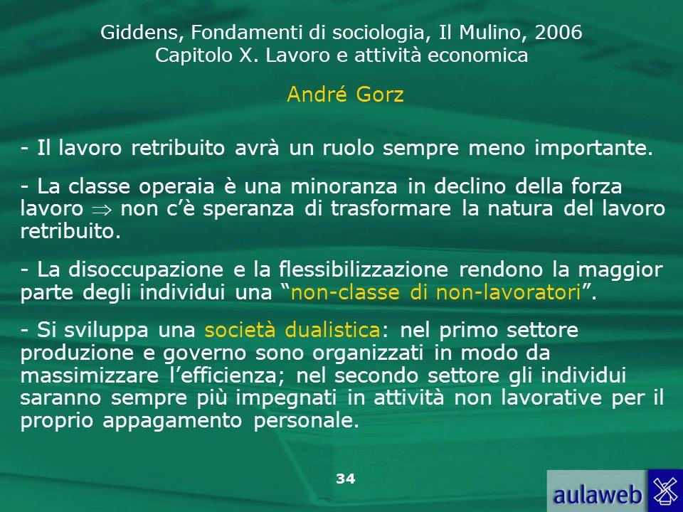 Giddens, Fondamenti di sociologia, Il Mulino, 2006 Capitolo X. Lavoro e attività economica 34 André Gorz - Il lavoro retribuito avrà un ruolo sempre m