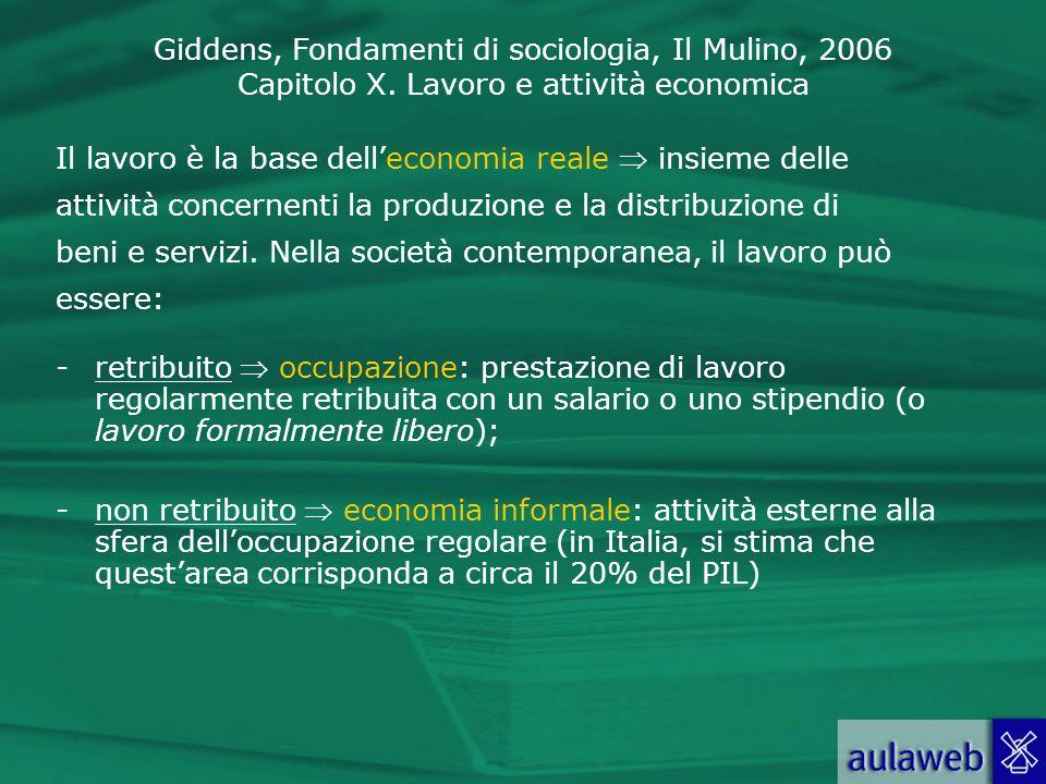 Giddens, Fondamenti di sociologia, Il Mulino, 2006 Capitolo X. Lavoro e attività economica Il lavoro è la base delleconomia reale insieme delle attivi