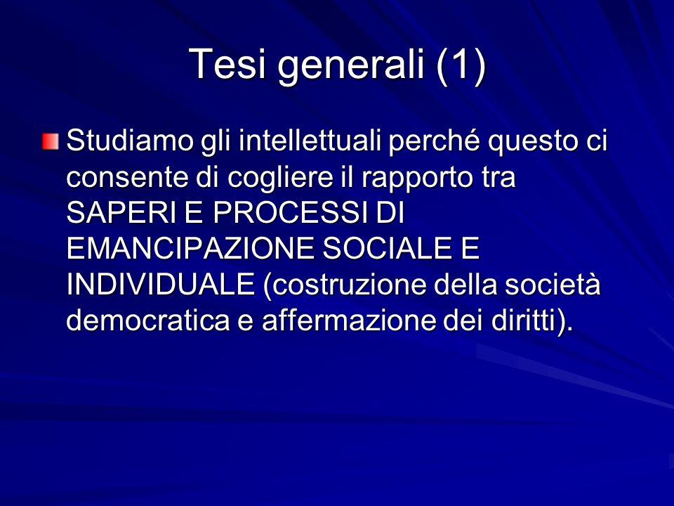 Tesi generali (1) Studiamo gli intellettuali perché questo ci consente di cogliere il rapporto tra SAPERI E PROCESSI DI EMANCIPAZIONE SOCIALE E INDIVIDUALE (costruzione della società democratica e affermazione dei diritti).