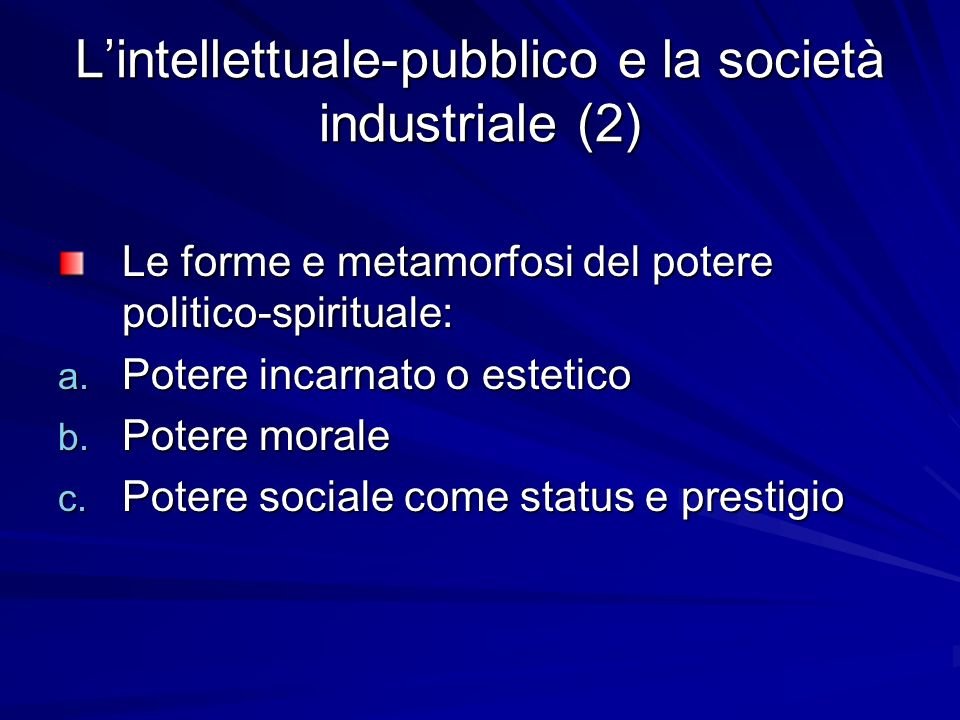 Lintellettuale-pubblico e la società industriale (2) Le forme e metamorfosi del potere politico-spirituale: a. Potere incarnato o estetico b. Potere m