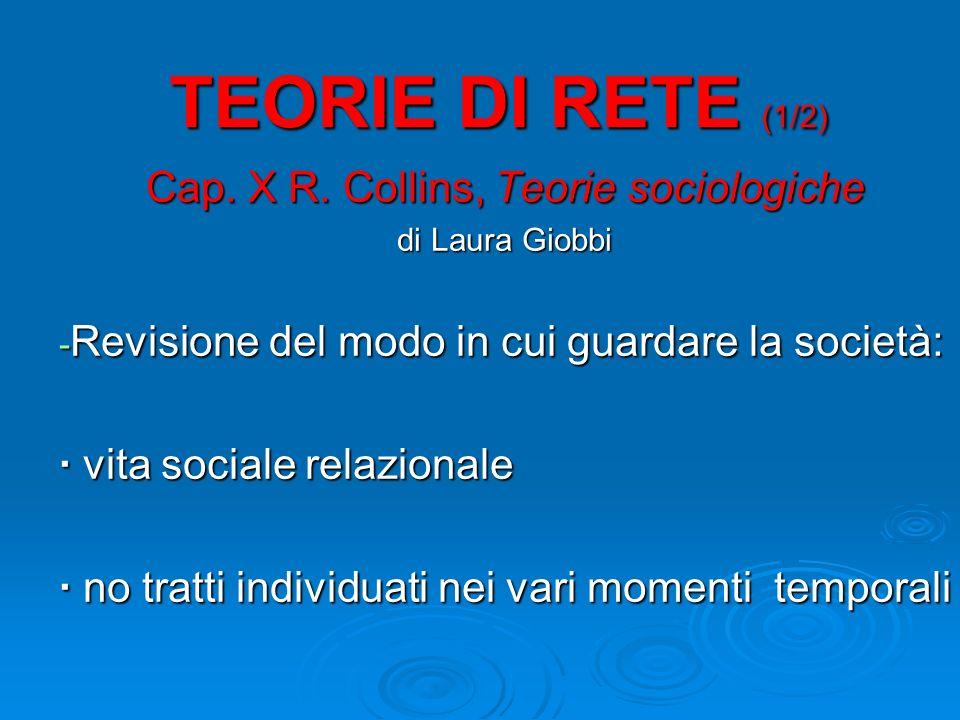 TEORIE DI RETE (1/2) Cap. X R. Collins, Teorie sociologiche di Laura Giobbi - Revisione del modo in cui guardare la società: · vita sociale relazional