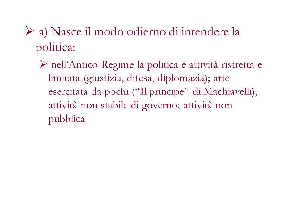 a) Nasce il modo odierno di intendere la politica: nellAntico Regime la politica è attività ristretta e limitata (giustizia, difesa, diplomazia); arte