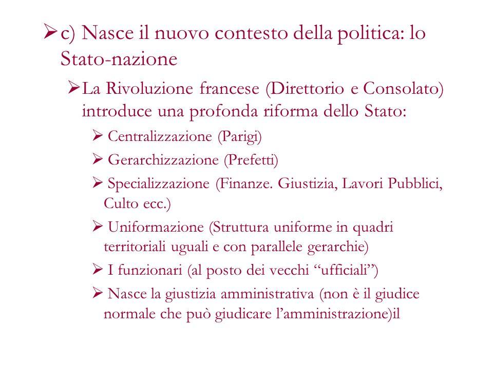 c) Nasce il nuovo contesto della politica: lo Stato-nazione La Rivoluzione francese (Direttorio e Consolato) introduce una profonda riforma dello Stat