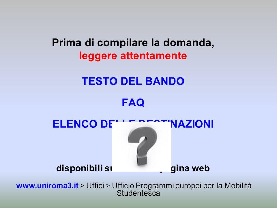 Prima di compilare la domanda, leggere attentamente TESTO DEL BANDO FAQ ELENCO DELLE DESTINAZIONI disponibili sulla stessa pagina web www.uniroma3.it