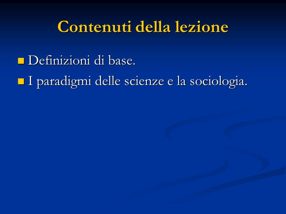 Contenuti della lezione Definizioni di base. Definizioni di base. I paradigmi delle scienze e la sociologia. I paradigmi delle scienze e la sociologia