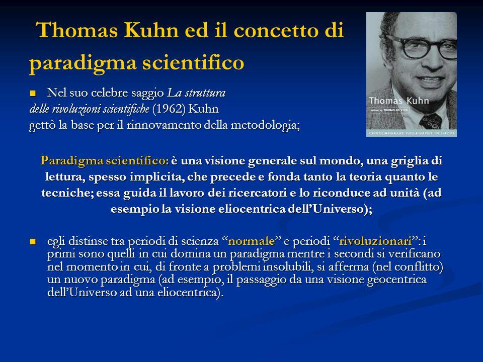 Thomas Kuhn ed il concetto di paradigma scientifico Nel suo celebre saggio La struttura Nel suo celebre saggio La struttura delle rivoluzioni scientifiche (1962) Kuhn gettò la base per il rinnovamento della metodologia; Paradigma scientifico: è una visione generale sul mondo, una griglia di lettura, spesso implicita, che precede e fonda tanto la teoria quanto le tecniche; essa guida il lavoro dei ricercatori e lo riconduce ad unità (ad esempio la visione eliocentrica dellUniverso); egli distinse tra periodi di scienza normale e periodi rivoluzionari: i primi sono quelli in cui domina un paradigma mentre i secondi si verificano nel momento in cui, di fronte a problemi insolubili, si afferma (nel conflitto) un nuovo paradigma (ad esempio, il passaggio da una visione geocentrica dellUniverso ad una eliocentrica).