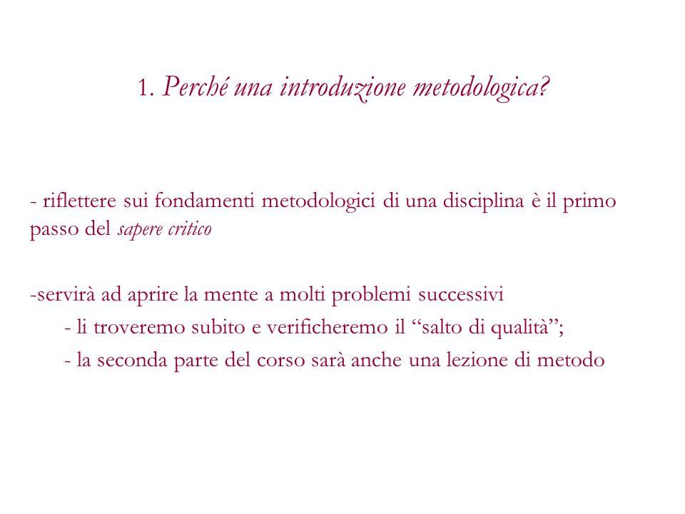 1. Perché una introduzione metodologica? - riflettere sui fondamenti metodologici di una disciplina è il primo passo del sapere critico -servirà ad ap