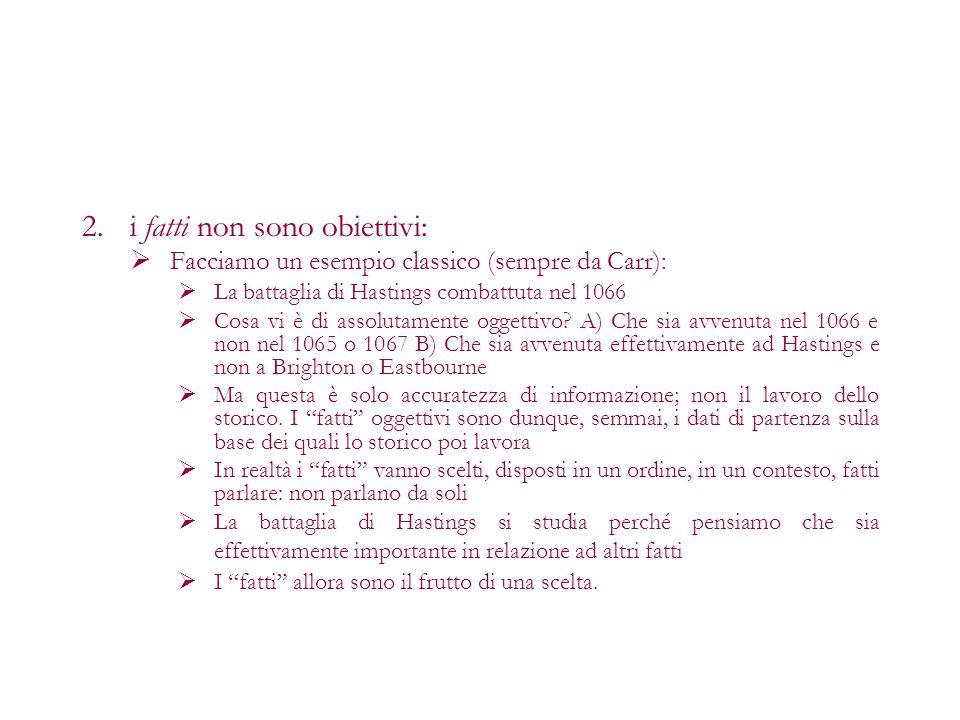 2.i fatti non sono obiettivi: Facciamo un esempio classico (sempre da Carr): La battaglia di Hastings combattuta nel 1066 Cosa vi è di assolutamente o
