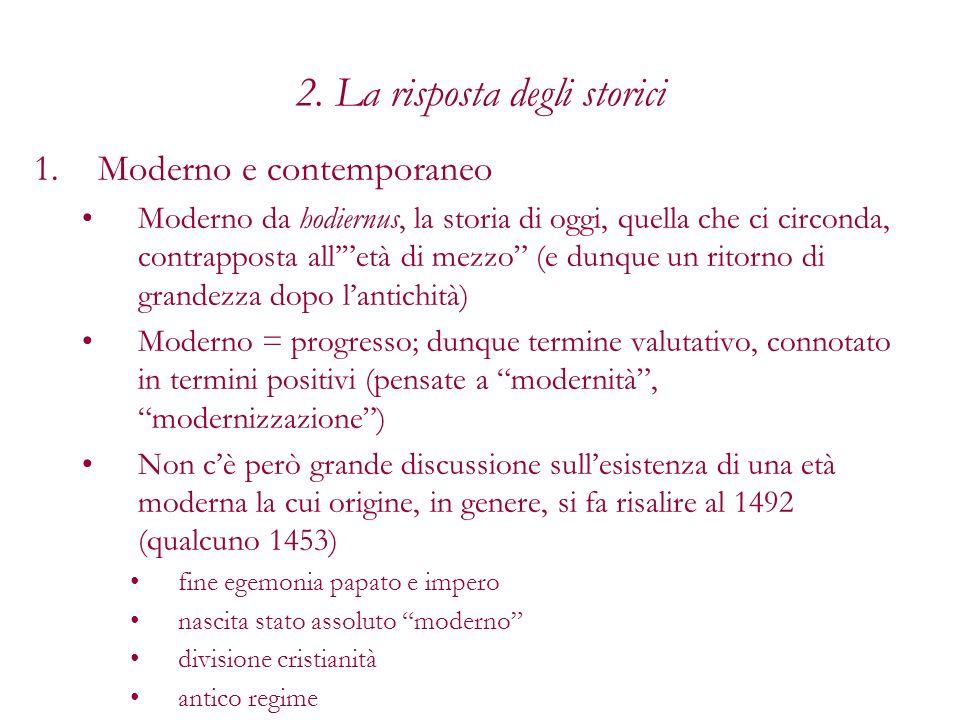 2. La risposta degli storici 1.Moderno e contemporaneo Moderno da hodiernus, la storia di oggi, quella che ci circonda, contrapposta alletà di mezzo (