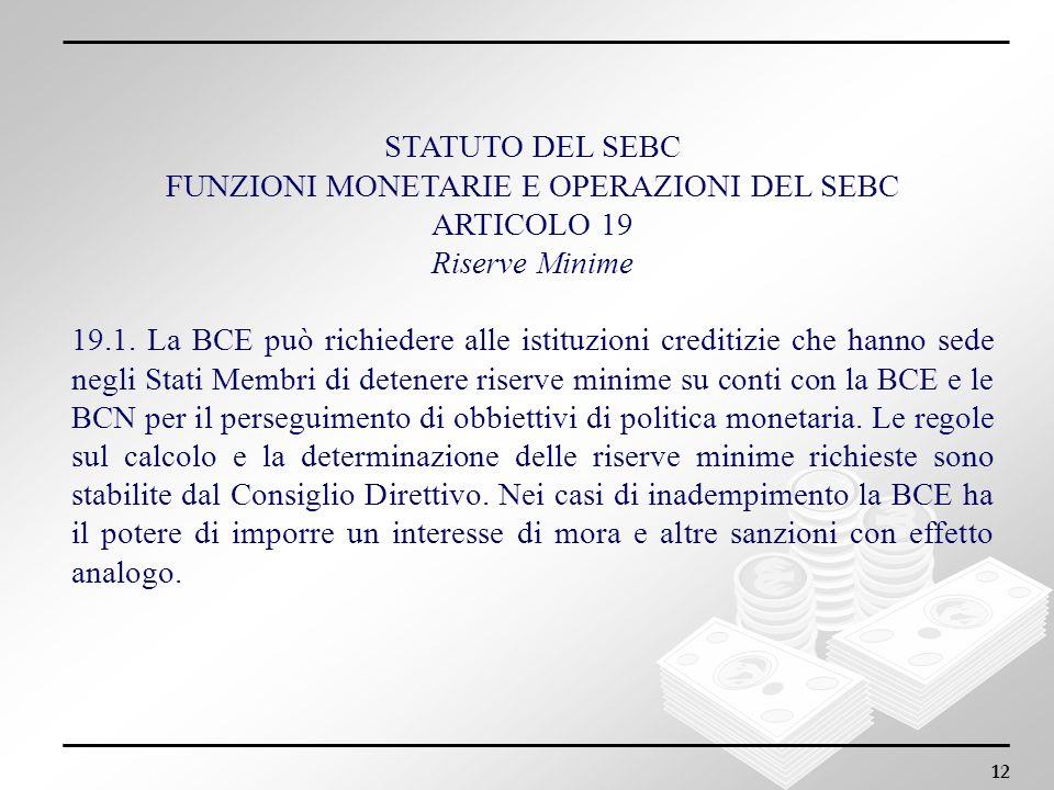 12 STATUTO DEL SEBC FUNZIONI MONETARIE E OPERAZIONI DEL SEBC ARTICOLO 19 Riserve Minime 19.1. La BCE può richiedere alle istituzioni creditizie che ha