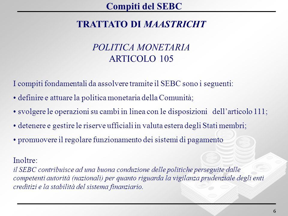 6 TRATTATO DI MAASTRICHT POLITICA MONETARIA ARTICOLO 105 I compiti fondamentali da assolvere tramite il SEBC sono i seguenti: definire e attuare la po