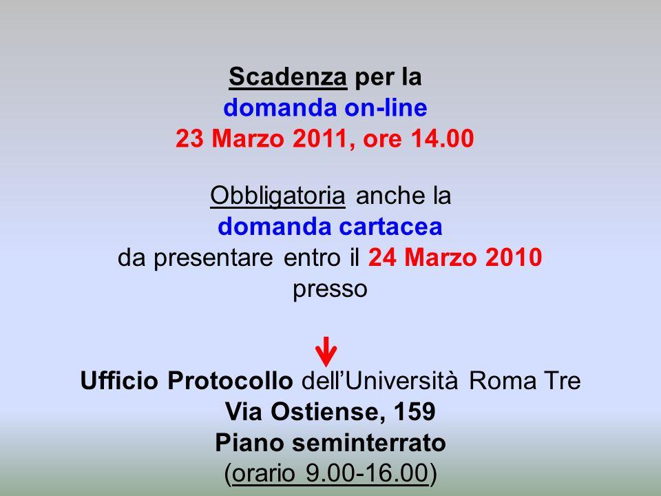 Scadenza per la domanda on-line 23 Marzo 2011, ore 14.00 Obbligatoria anche la domanda cartacea da presentare entro il 24 Marzo 2010 presso Ufficio Protocollo dellUniversità Roma Tre Via Ostiense, 159 Piano seminterrato (orario 9.00-16.00)