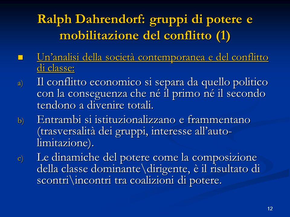 13 Ralph Dahrendorf: gruppi di potere e mobilitazione del conflitto (2) d) Le élites politico-burocratiche (al governo) sono la parte più significativa delle classi dirigenti in una società industriale, mentre al loro interno esistono sempre uno o più gruppi economici con diritto di veto.