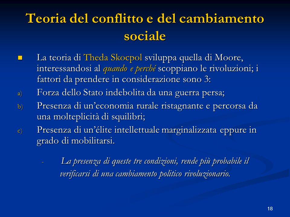 18 Teoria del conflitto e del cambiamento sociale La teoria di Theda Skocpol sviluppa quella di Moore, interessandosi al quando e perché scoppiano le