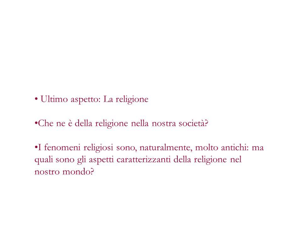 Ultimo aspetto: La religione Che ne è della religione nella nostra società? I fenomeni religiosi sono, naturalmente, molto antichi: ma quali sono gli