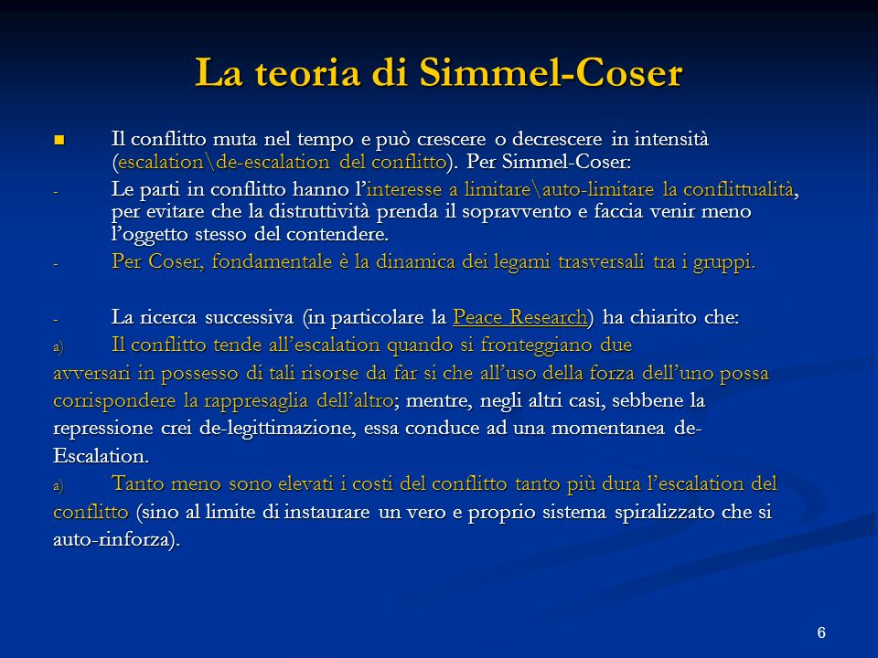 6 La teoria di Simmel-Coser Il conflitto muta nel tempo e può crescere o decrescere in intensità (escalation\de-escalation del conflitto). Per Simmel-