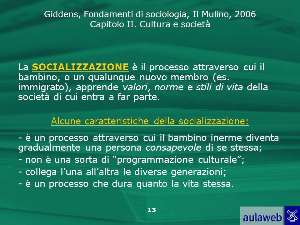 Giddens, Fondamenti di sociologia, Il Mulino, 2006 Capitolo II. Cultura e società 13 La SOCIALIZZAZIONE è il processo attraverso cui il bambino, o un