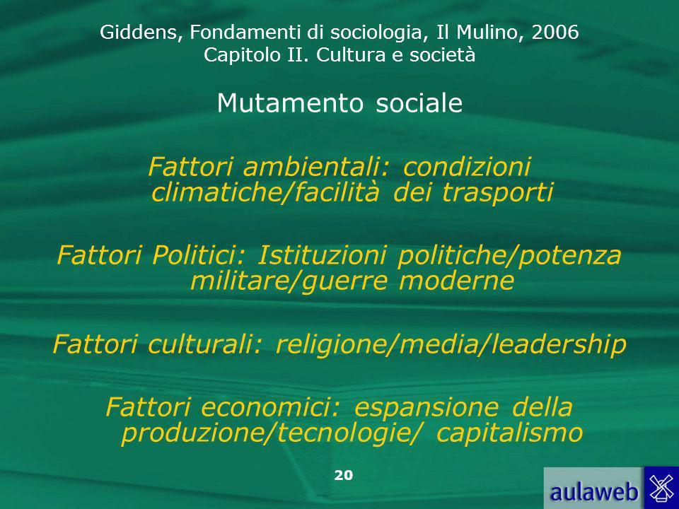 Giddens, Fondamenti di sociologia, Il Mulino, 2006 Capitolo II. Cultura e società 20 Mutamento sociale Fattori ambientali: condizioni climatiche/facil