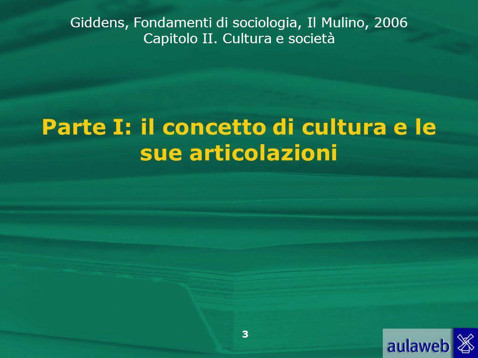 Giddens, Fondamenti di sociologia, Il Mulino, 2006 Capitolo II. Cultura e società 3 Parte I: il concetto di cultura e le sue articolazioni