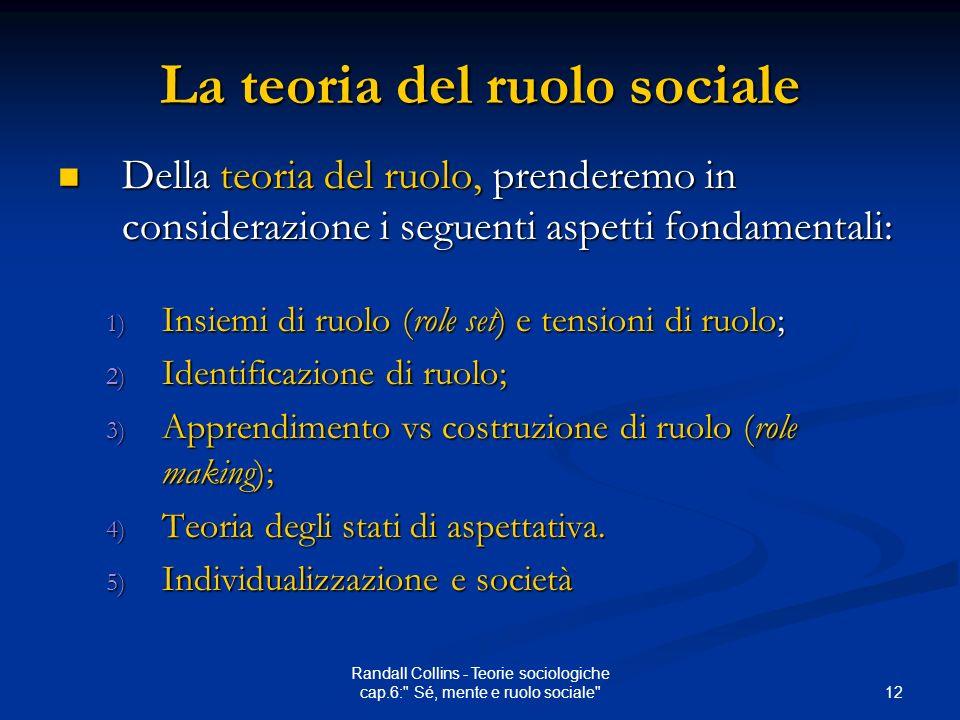 12 Randall Collins - Teorie sociologiche cap.6: Sé, mente e ruolo sociale La teoria del ruolo sociale Della teoria del ruolo, prenderemo in considerazione i seguenti aspetti fondamentali: Della teoria del ruolo, prenderemo in considerazione i seguenti aspetti fondamentali: 1) Insiemi di ruolo (role set) e tensioni di ruolo; 2) Identificazione di ruolo; 3) Apprendimento vs costruzione di ruolo (role making); 4) Teoria degli stati di aspettativa.