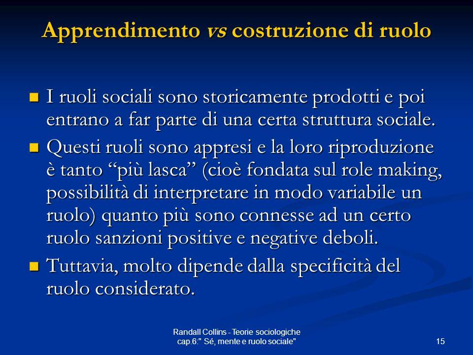 15 Randall Collins - Teorie sociologiche cap.6: Sé, mente e ruolo sociale Apprendimento vs costruzione di ruolo I ruoli sociali sono storicamente prodotti e poi entrano a far parte di una certa struttura sociale.