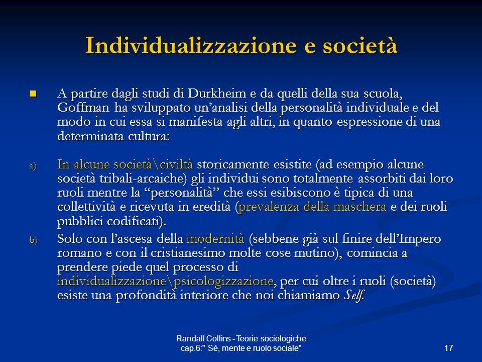 17 Randall Collins - Teorie sociologiche cap.6: Sé, mente e ruolo sociale Individualizzazione e società A partire dagli studi di Durkheim e da quelli della sua scuola, Goffman ha sviluppato unanalisi della personalità individuale e del modo in cui essa si manifesta agli altri, in quanto espressione di una determinata cultura: A partire dagli studi di Durkheim e da quelli della sua scuola, Goffman ha sviluppato unanalisi della personalità individuale e del modo in cui essa si manifesta agli altri, in quanto espressione di una determinata cultura: a) In alcune società\civiltà storicamente esistite (ad esempio alcune società tribali-arcaiche) gli individui sono totalmente assorbiti dai loro ruoli mentre la personalità che essi esibiscono è tipica di una collettività e ricevuta in eredità (prevalenza della maschera e dei ruoli pubblici codificati).