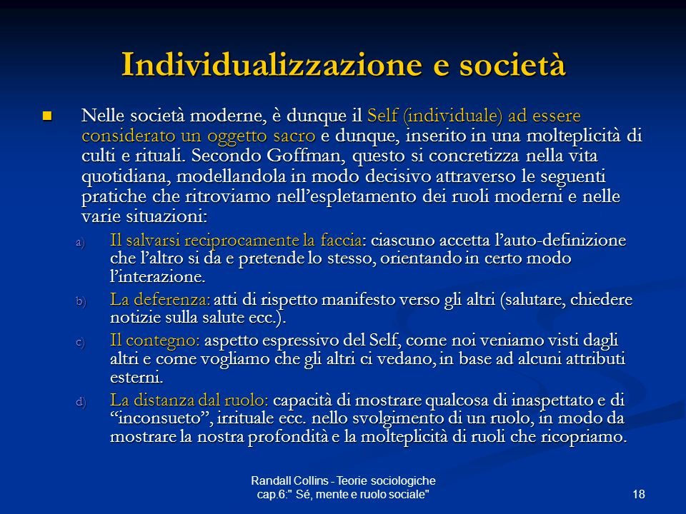 18 Randall Collins - Teorie sociologiche cap.6: Sé, mente e ruolo sociale Individualizzazione e società Nelle società moderne, è dunque il Self (individuale) ad essere considerato un oggetto sacro e dunque, inserito in una molteplicità di culti e rituali.