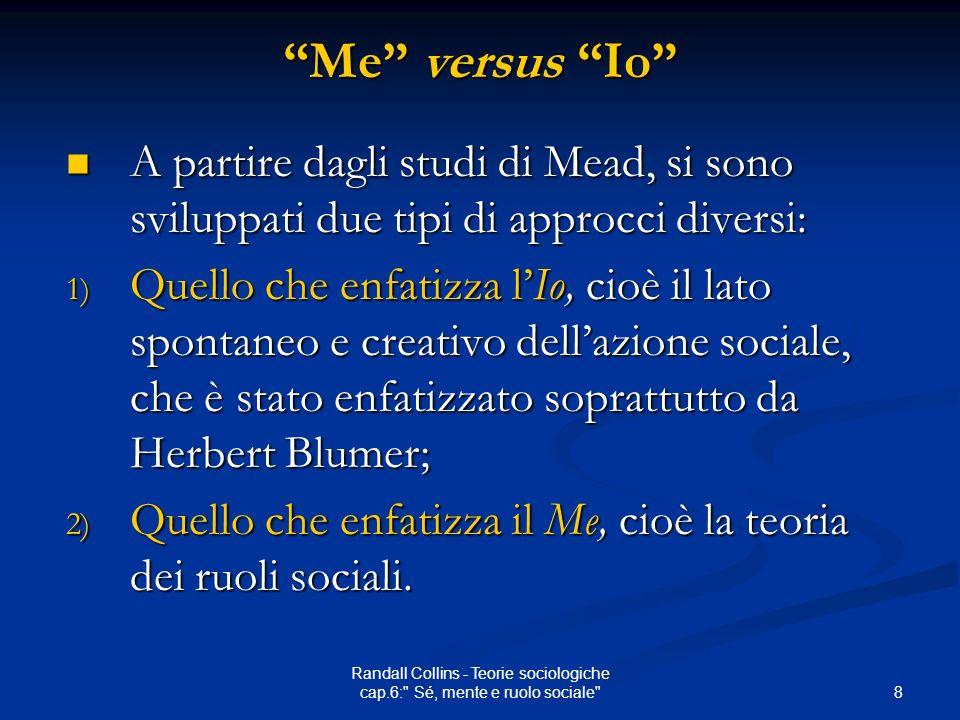 8 Randall Collins - Teorie sociologiche cap.6: Sé, mente e ruolo sociale Me versus Io A partire dagli studi di Mead, si sono sviluppati due tipi di approcci diversi: A partire dagli studi di Mead, si sono sviluppati due tipi di approcci diversi: 1) Quello che enfatizza lIo, cioè il lato spontaneo e creativo dellazione sociale, che è stato enfatizzato soprattutto da Herbert Blumer; 2) Quello che enfatizza il Me, cioè la teoria dei ruoli sociali.