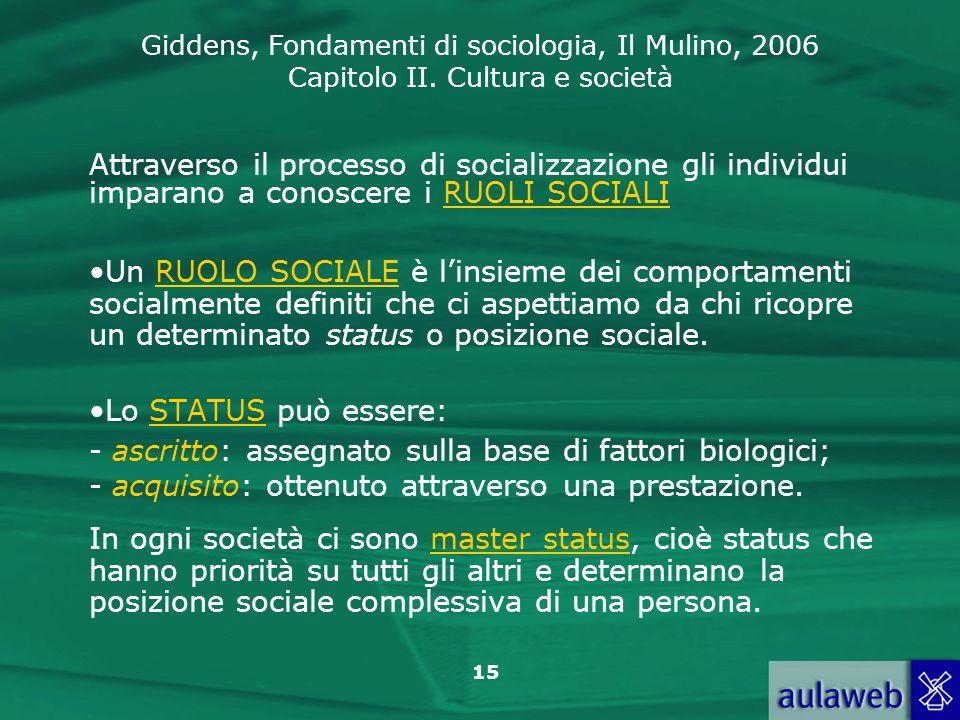 Giddens, Fondamenti di sociologia, Il Mulino, 2006 Capitolo II. Cultura e società 15 Attraverso il processo di socializzazione gli individui imparano