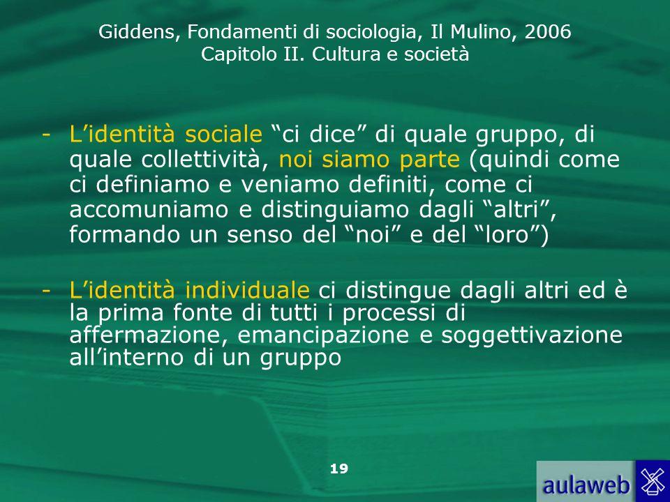 Giddens, Fondamenti di sociologia, Il Mulino, 2006 Capitolo II. Cultura e società 19 -Lidentità sociale ci dice di quale gruppo, di quale collettività