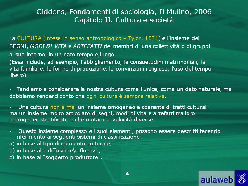 Giddens, Fondamenti di sociologia, Il Mulino, 2006 Capitolo II. Cultura e società 4 La CULTURA (intesa in senso antropologico – Tylor, 1871) è linsiem
