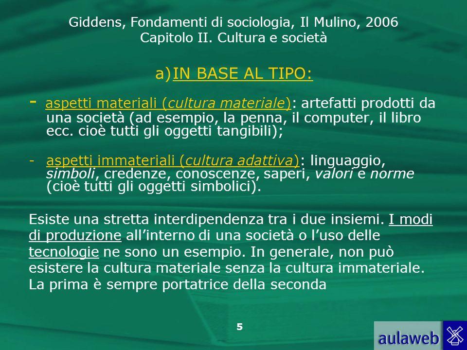Giddens, Fondamenti di sociologia, Il Mulino, 2006 Capitolo II. Cultura e società 5 a)IN BASE AL TIPO: - aspetti materiali (cultura materiale): artefa
