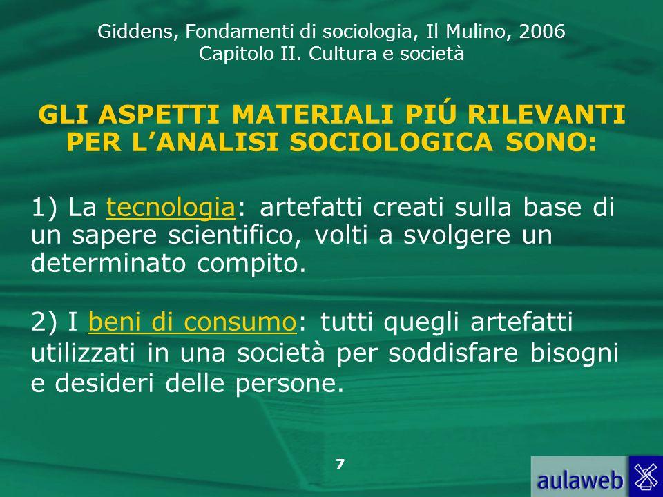 Giddens, Fondamenti di sociologia, Il Mulino, 2006 Capitolo II. Cultura e società 7 GLI ASPETTI MATERIALI PIÚ RILEVANTI PER LANALISI SOCIOLOGICA SONO: