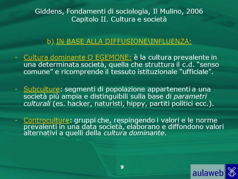 Giddens, Fondamenti di sociologia, Il Mulino, 2006 Capitolo II. Cultura e società 9 b) IN BASE ALLA DIFFUSIONE\INFLUENZA: -Cultura dominante O EGEMONE