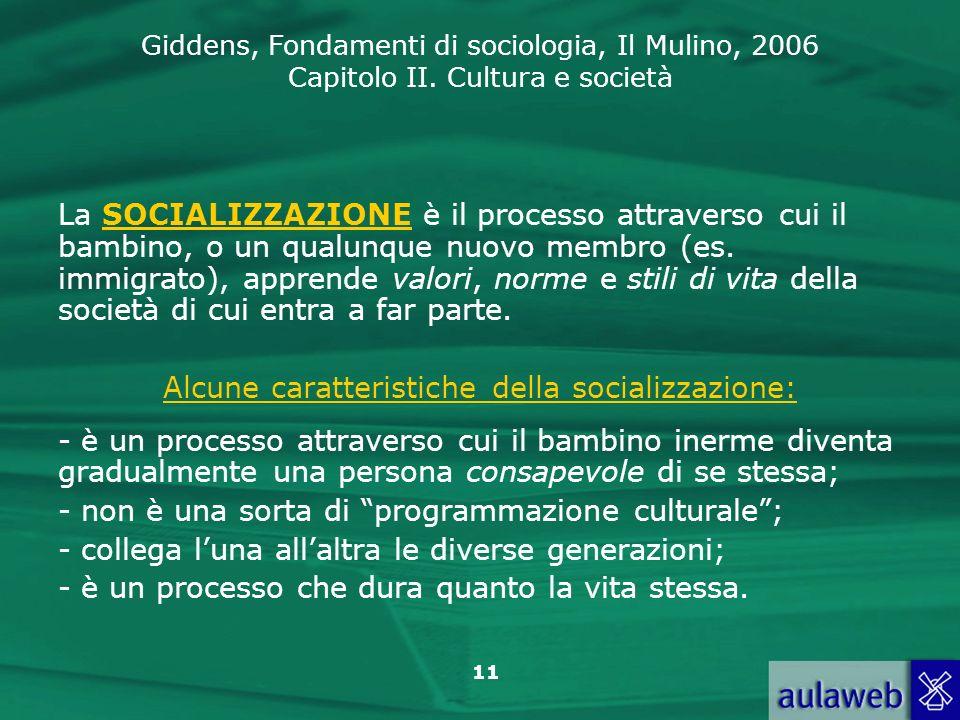 Giddens, Fondamenti di sociologia, Il Mulino, 2006 Capitolo II. Cultura e società 11 La SOCIALIZZAZIONE è il processo attraverso cui il bambino, o un