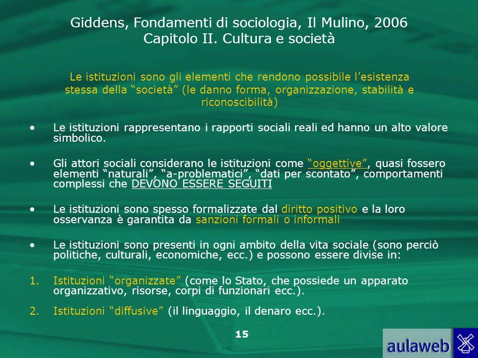 Giddens, Fondamenti di sociologia, Il Mulino, 2006 Capitolo II. Cultura e società 15 Le istituzioni sono gli elementi che rendono possibile lesistenza